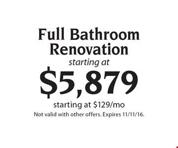 Starting at $5,879 Full Bathroom Renovation. Starting at $129/mo. Not valid with other offers. Expires 11/11/16.