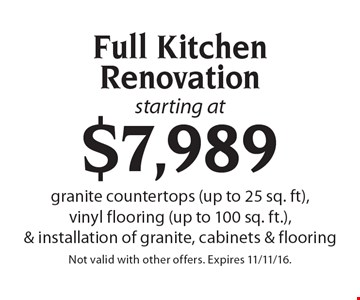 Starting at $7,989 Full Kitchen Renovation. Granite countertops (up to 25 sq. ft), vinyl flooring (up to 100 sq. ft.), & installation of granite, cabinets & flooring. Not valid with other offers. Expires 11/11/16.
