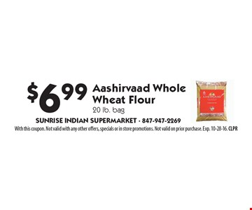 $6.99 Aashirvaad Whole Wheat Flour, 20 lb. bag. With this coupon. Not valid with any other offers, specials or in store promotions. Not valid on prior purchase. Exp. 10-28-16. CLPR