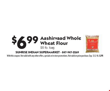 $6.99 Aashirvaad Whole Wheat Flour 20 lb. bag. With this coupon. Not valid with any other offers, specials or in store promotions. Not valid on prior purchase. Exp. 12-2-16. CLPR
