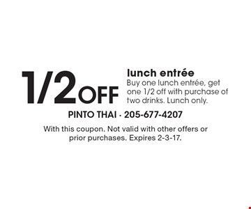 1/2 off lunch entree. Buy one lunch entree, get one 1/2 off with purchase of two drinks. Lunch only. With this coupon. Not valid with other offers or prior purchases. Expires 2-3-17.