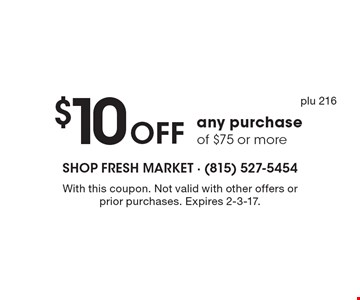 $10 off any purchase of $75 or more. With this coupon. Not valid with other offers or prior purchases. Expires 2-3-17. plu 216