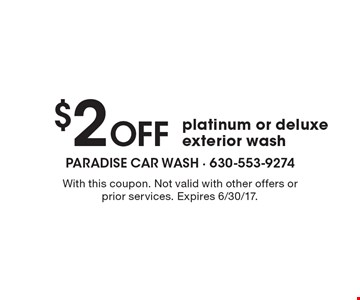 $2 Off platinum or deluxe exterior wash. With this coupon. Not valid with other offers or prior services. Expires 6/30/17.