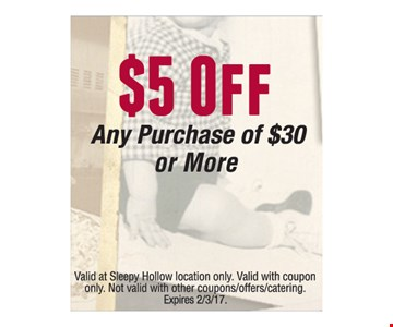 $5 Any Purchase of $50 or more. Valid at Sleepy Hollow location only. Valid with coupon only. Not valid with other coupon/offers/catering. Expires 2-3-17.