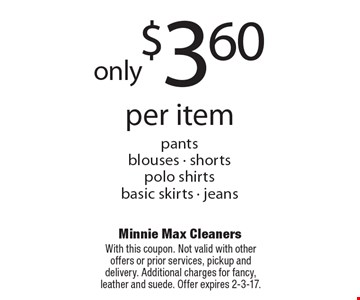 Only $3.60 per item. Pants, blouses, shorts, polo shirts, basic skirts, jeans. With this coupon. Not valid with other offers or prior services, pickup and delivery. Additional charges for fancy, leather and suede. Offer expires 2-3-17.