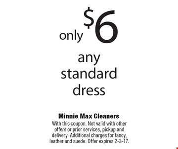 Only $6 for any standard dress. With this coupon. Not valid with other offers or prior services, pickup and delivery. Additional charges for fancy, leather and suede. Offer expires 2-3-17.