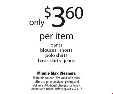 Only $3.60 per item. Pants, blouses, shorts, polo shirts, basic skirts, jeans. With this coupon. Not valid with other offers or prior services, pickup and delivery. Additional charges for fancy, leather and suede. Offer expires 4-21-17.
