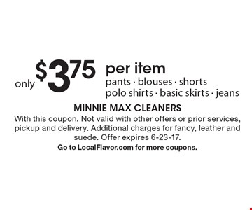 Only $3.75 per item: pants, blouses, shorts, polo shirts, basic skirts, jeans. With this coupon. Not valid with other offers or prior services, pickup and delivery. Additional charges for fancy, leather and suede. Offer expires 6-23-17. Go to LocalFlavor.com for more coupons.