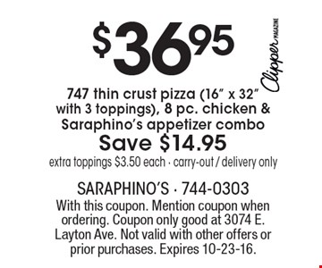 "$36.95 747 thin crust pizza (16"" x 32""with 3 toppings), 8 pc. chicken & Saraphino's appetizer combo Save $14.95 extra toppings $3.50 each • carry-out / delivery only. With this coupon. Mention coupon when ordering. Coupon only good at 3074 E. Layton Ave. Not valid with other offers or prior purchases. Expires 10-23-16."