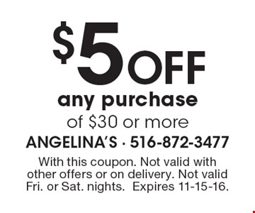 $5 off any purchase of $30 or more. With this coupon. Not valid with other offers or on delivery. Not valid Fri. or Sat. nights. Expires 11-15-16.