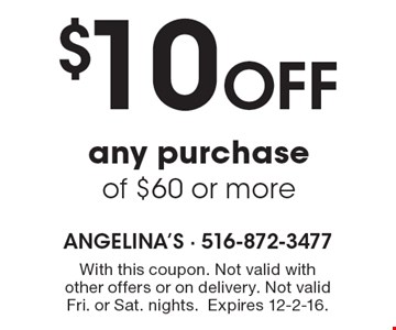 $10 off any purchase of $60 or more. With this coupon. Not valid with other offers or on delivery. Not valid Fri. or Sat. nights.Expires 12-2-16.