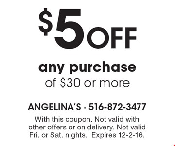 $5 off any purchase of $30 or more. With this coupon. Not valid with other offers or on delivery. Not valid Fri. or Sat. nights. Expires 12-2-16.