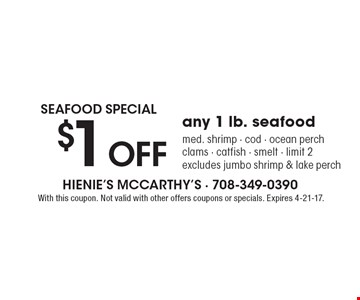 SEAFOOD SPECIAL $1 Off any 1 lb. seafood. med. shrimp, cod, ocean perch, clams, catfish, smelt. Limit 2. Excludes jumbo shrimp & lake perch. With this coupon. Not valid with other offers coupons or specials. Expires 4-21-17.
