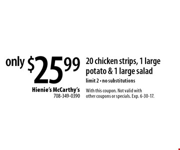 only $25.99 for 20 chicken strips, 1 large potato & 1 large salad limit 2 - no substitutions. With this coupon. Not valid with other coupons or specials. Exp. 6-30-17.