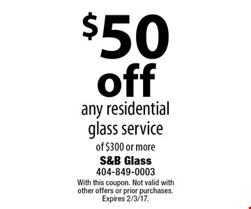 $50 off any residential glass service of $300 or more. With this coupon. Not valid with other offers or prior purchases. Expires 2/3/17.