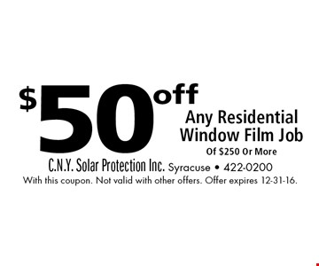$50 off Any Residential Window Film Job Of $250 Or More. With this coupon. Not valid with other offers. Offer expires 12-31-16.