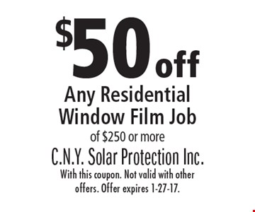 $50 off Any Residential Window Film Job of $250 or more. With this coupon. Not valid with other offers. Offer expires 1-27-17.