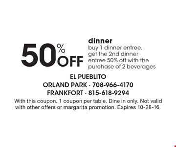 50% OFF dinner, buy 1 dinner entree, get the 2nd dinner entree 50% off, with the purchase of 2 beverages. With this coupon. 1 coupon per table. Dine in only. Not valid with other offers or margarita promotion. Expires 10-28-16.