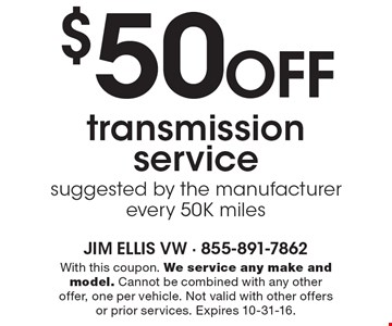 $50 off transmission service. Suggested by the manufacturer every 50K miles. With this coupon. We service any make and model. Cannot be combined with any other offer, one per vehicle. Not valid with other offers or prior services. Expires 10-31-16.