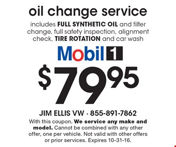 Oil change service includes full synthetic oil and filter change, full safety inspection, alignment check, tire rotation and car wash $79.95. With this coupon. We service any make and model. Cannot be combined with any other offer, one per vehicle. Not valid with other offers or prior services. Expires 10-31-16.