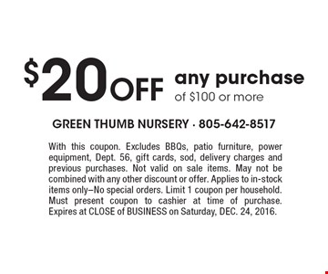 $20 Off any purchase of $100 or more. With this coupon. Excludes BBQs, patio furniture, power equipment, Dept. 56, gift cards, sod, delivery charges and previous purchases. Not valid on sale items. May not be combined with any other discount or offer. Applies to in-stock items only-No special orders. Limit 1 coupon per household. Must present coupon to cashier at time of purchase. Expires at CLOSE of BUSINESS on Saturday, DEC. 24, 2016.