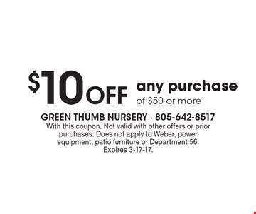 $10 Off any purchase of $50 or more. With this coupon. Not valid with other offers or prior purchases. Does not apply to Weber, power equipment, patio furniture or Department 56. Expires 3-17-17.