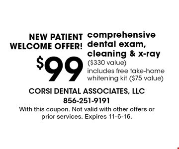NEW PATIENT WELCOME OFFER! $99 comprehensive dental exam, cleaning & x-ray ($330 value). Includes free take-home whitening kit ($75 value). With this coupon. Not valid with other offers or prior services. Expires 11-6-16.