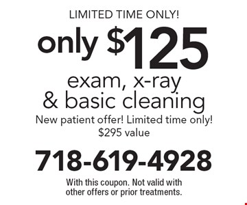 Limited Time Only! Exam, x-ray & basic cleaning only $125. New patient offer! Limited time only! $295 value. With this coupon. Not valid with other offers or prior treatments.