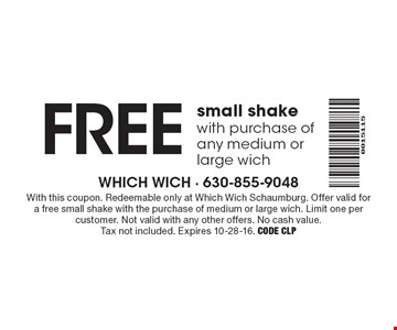FREE small shake with purchase of any medium or large wich. With this coupon. Redeemable only at Which Wich Schaumburg. Offer valid for a free small shake with the purchase of medium or large wich. Limit one per customer. Not valid with any other offers. No cash value. Tax not included. Expires 10-28-16. Code CLP