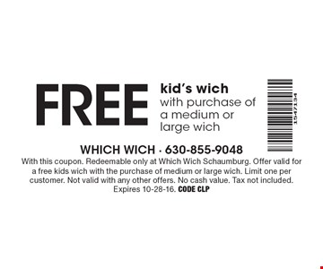 FREE kid's wich with purchase of a medium or large wich. With this coupon. Redeemable only at Which Wich Schaumburg. Offer valid for a free kids wich with the purchase of medium or large wich. Limit one per customer. Not valid with any other offers. No cash value. Tax not included. Expires 10-28-16. Code CLP