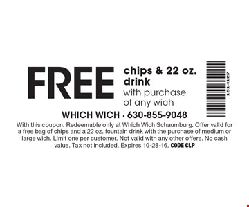 FREE chips & 22 oz. drinkwith purchaseof any wich. With this coupon. Redeemable only at Which Wich Schaumburg. Offer valid for a free bag of chips and a 22 oz. fountain drink with the purchase of medium or large wich. Limit one per customer. Not valid with any other offers. No cash value. Tax not included. Expires 10-28-16. Code CLP