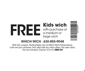 Free kids wich with purchase of a medium or large wich. With this coupon. Redeemable only at Which Wich Schaumburg. Limit one per customer. Not valid with any other offers. No cash value. Tax not included. Expires 12-2-16. Code CLP