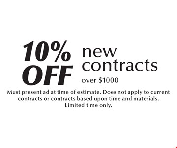 10% off new contractsover $1000. Must present ad at time of estimate. Does not apply to current contracts or contracts based upon time and materials. Limited time only.