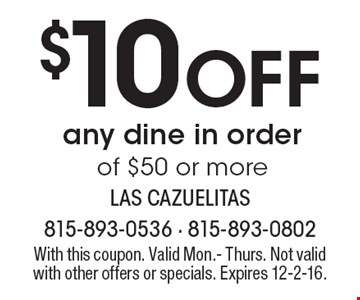 $10 Off any dine in order of $50 or more. With this coupon. Valid Mon.- Thurs. Not valid with other offers or specials. Expires 12-2-16.