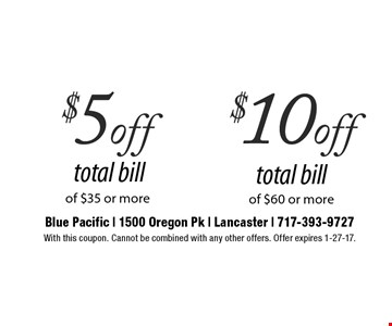 $5 off total bill of $35 or more OR $10 off total bill of $60 or more. With this coupon. Cannot be combined with any other offers. Offer expires 1-27-17.