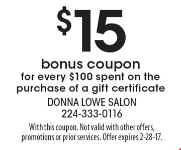 $15 bonus coupon for every $100 spent on the purchase of a gift certificate. With this coupon. Not valid with other offers, promotions or prior services. Offer expires 2-28-17.