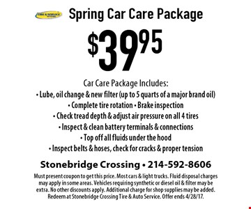 $39.95 Spring Car Care Package Car Care Package Includes: - Lube, oil change & new filter (up to 5 quarts of a major brand oil)- Complete tire rotation - Brake inspection - Check tread depth & adjust air pressure on all 4 tires - Inspect & clean battery terminals & connections - Top off all fluids under the hood - Inspect belts & hoses, check for cracks & proper tension. Must present coupon to get this price. Most cars & light trucks. Fluid disposal charges may apply in some areas. Vehicles requiring synthetic or diesel oil & filter may be extra. No other discounts apply. Additional charge for shop supplies may be added. Redeem at Stonebridge Crossing Tire & Auto Service. Offer ends 4/28/17.