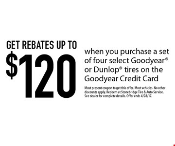 Get rebates up to $120 when you purchase a set of four select Goodyear or Dunlop tires on the Goodyear Credit Card. Must present coupon to get this offer. Most vehicles. No other discounts apply. Redeem at Stonebridge Tire & Auto Service. See dealer for complete details. Offer ends 4/28/17.