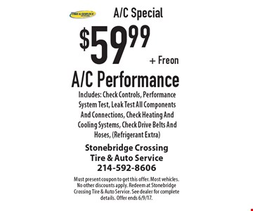A/C Performance $59.99 + Freon. Includes: Check Controls, Performance System Test, Leak Test All Components And Connections, Check Heating And Cooling Systems, Check Drive Belts And Hoses, (Refrigerant Extra). Must present coupon to get this offer. Most vehicles. No other discounts apply. Redeem at Stonebridge Crossing Tire & Auto Service. See dealer for complete details. Offer ends 6/9/17.