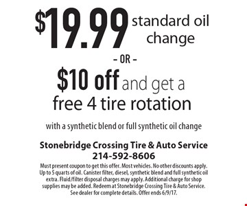 $19.99 standard oil change OR $10 off and get a free 4 tire rotation. With a synthetic blend or full synthetic oil change. Must present coupon to get this offer. Most vehicles. No other discounts apply. Up to 5 quarts of oil. Canister filter, diesel, synthetic blend and full synthetic oil extra. Fluid/filter disposal charges may apply. Additional charge for shop supplies may be added. Redeem at Stonebridge Crossing Tire & Auto Service. See dealer for complete details. Offer ends 6/9/17.
