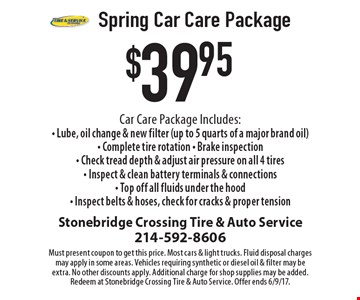 $39.95 Spring Car Care Package. Car Care Package Includes: Lube, oil change & new filter (up to 5 quarts of a major brand oil); Complete tire rotation; Brake inspection; Check tread depth & adjust air pressure on all 4 tires; Inspect & clean battery terminals & connections; Top off all fluids under the hood; Inspect belts & hoses, check for cracks & proper tension. Must present coupon to get this price. Most cars & light trucks. Fluid disposal charges may apply in some areas. Vehicles requiring synthetic or diesel oil & filter may be extra. No other discounts apply. Additional charge for shop supplies may be added. Redeem at Stonebridge Crossing Tire & Auto Service. Offer ends 6/9/17.