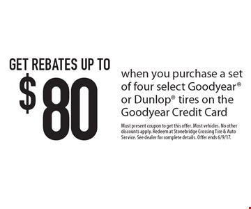 Get rebates up to $80 when you purchase a set of four select Goodyear or Dunlop tires on the Goodyear Credit Card. Must present coupon to get this offer. Most vehicles. No other discounts apply. Redeem at Stonebridge Crossing Tire & Auto Service. See dealer for complete details. Offer ends 6/9/17.
