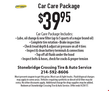 $39.95 Car Care Package. Car Care Package Includes: Lube, oil change & new filter (up to 5 quarts of a major brand oil), Complete tire rotation, Brake inspection, Check tread depth & adjust air pressure on all 4 tires, Inspect & clean battery terminals & connections, Top off all fluids under the hood, Inspect belts & hoses, check for cracks & proper tension. Must present coupon to get this price. Most cars & light trucks. Fluid disposal charges may apply in some areas. Vehicles requiring synthetic or diesel oil & filter may be extra. No other discounts apply. Additional charge for shop supplies may be added. Redeem at Stonebridge Crossing Tire & Auto Service. Offer ends 9/29/17.