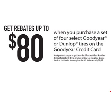 Get rebates up to $80 when you purchase a set of four select Goodyear or Dunlop tires on the Goodyear Credit Card. Must present coupon to get this offer. Most vehicles. No other discounts apply. Redeem at Stonebridge Crossing Tire & Auto Service. See dealer for complete details. Offer ends 9/29/17.