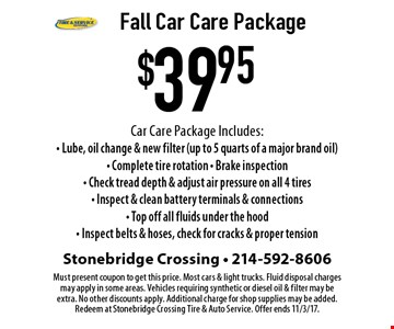 $39.95 Fall Car Care Package Car Care Package Includes: - Lube, oil change & new filter (up to 5 quarts of a major brand oil)- Complete tire rotation - Brake inspection - Check tread depth & adjust air pressure on all 4 tires - Inspect & clean battery terminals & connections - Top off all fluids under the hood - Inspect belts & hoses, check for cracks & proper tension. Must present coupon to get this price. Most cars & light trucks. Fluid disposal charges may apply in some areas. Vehicles requiring synthetic or diesel oil & filter may be extra. No other discounts apply. Additional charge for shop supplies may be added. Redeem at Stonebridge Crossing Tire & Auto Service. Offer ends 11/3/17.