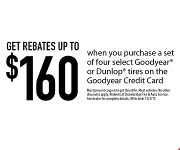 Get rebates up to $160 when you purchase a set of four select Goodyear or Dunlop tires on the Goodyear Credit Card. Must present coupon to get this offer. Most vehicles. No other discounts apply. Redeem at Stonebridge Tire & Auto Service. See dealer for complete details. Offer ends 11/3/17.