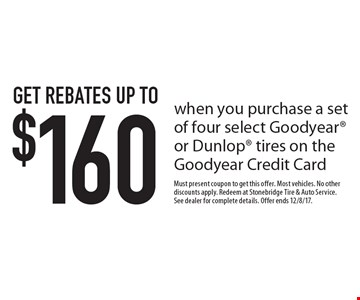 Get rebates up to $160 when you purchase a set of four select Goodyear or Dunlop tires on the Goodyear Credit Card. Must present coupon to get this offer. Most vehicles. No other discounts apply. Redeem at Stonebridge Tire & Auto Service. See dealer for complete details. Offer ends 12/8/17.