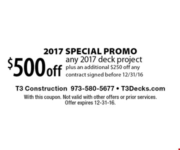 2017 Special Promo $500 off any 2017 deck project plus an additional $250 off any contract signed before 12/31/16. With this coupon. Not valid with other offers or prior services. Offer expires 12-31-16.