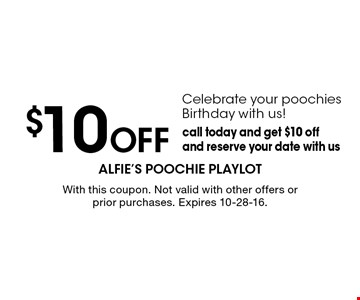 $10 Off Celebrate your poochies Birthday with us! Call today and get $10 off and reserve your date with us. With this coupon. Not valid with other offers or prior purchases. Expires 10-28-16.