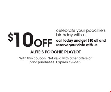 $10 Off celebrate your poochie's birthday with us! call today and get $10 off and reserve your date with us. With this coupon. Not valid with other offers or prior purchases. Expires 12-2-16.